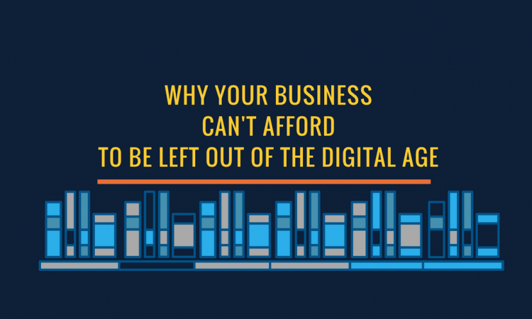 Why Your Business Cant Afford To Be Left Out of the Digital Age